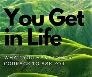 "rolling green hills; ""you get in life what you have the courage to ask for"""