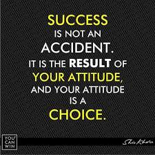 success is not an accident it is the result of your attitude, and your attitude is a choice.