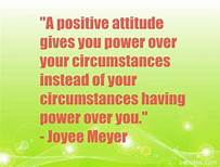 Positive attitude gives you power over your circumstances instead of your circumstances having power over you
