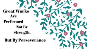 Great works are performed not by strength but by perseverance h, but by perseverance