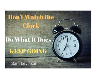 Dont watch the clock; do what it does. Keep going.