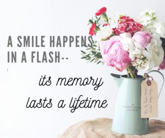 A smile happens in a flash; its memory lasts a lifetime