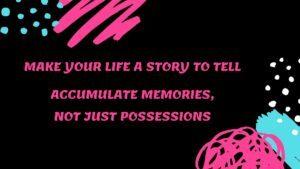 accumulate memories, not just possessions