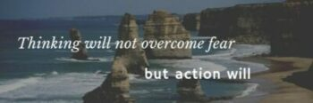 Thinking will not overcome fear but action will