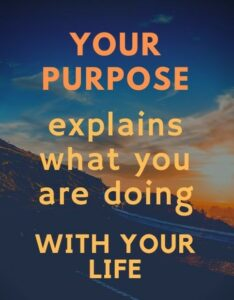 Your purpose explains what you are doing with your life