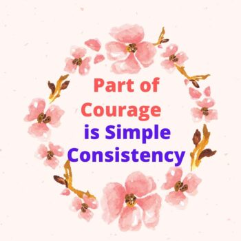 Part of courage is simple consistency