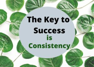 The key to success is consistency