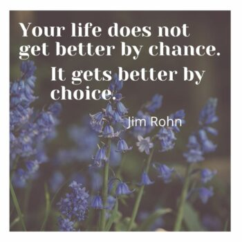 Your life does not get better by chance. It gets better by choice (J. Rohn)