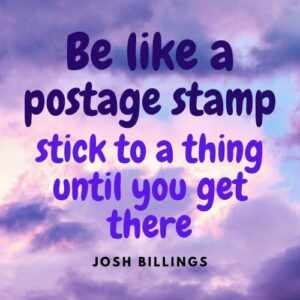 Be like a postage stamp; stick to a thing until you get there
