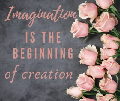 Imagination is the beginning of creation