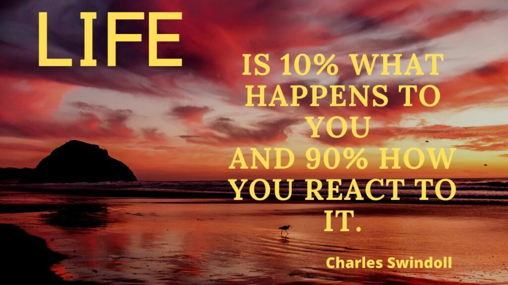 Life: 10% what happens; 90% how you react